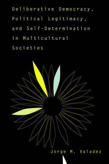 Deliberative Democracy, Political Legitimacy, And Self-determination In Multi-cultural Societies book cover