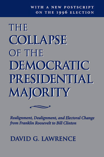 The Collapse Of The Democratic Presidential Majority Realignment, Dealignment, And Electoral Change From Franklin Roosevelt To Bill Clinton book cover