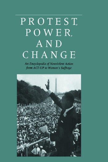 Protest, Power, and Change An Encyclopedia of Nonviolent Action from ACT-UP to Women's Suffrage book cover