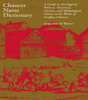 Chaucer Name Dictionary A Guide to Astrological, Biblical, Historical, Literary, and Mythological Names in the Works of Geoffrey Chaucer book cover