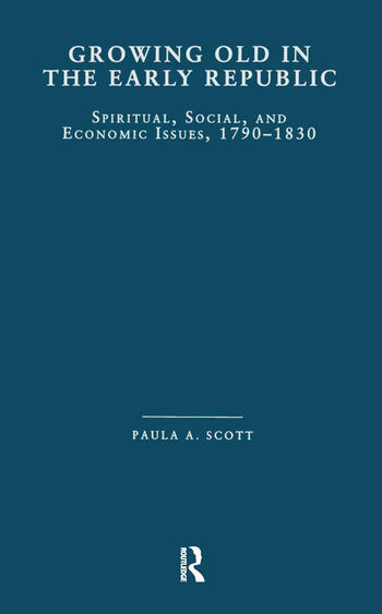 Growing Old in the Early Republic Spiritual, Social, and Economic Issues, 1790-1830 book cover