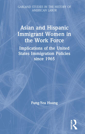 Asian and Hispanic Immigrant Women in the Work Force Implications of the United States Immigration Policies since 1965 book cover