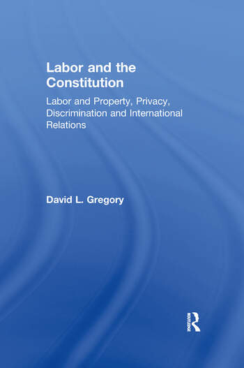 Labor and the Constitution Labor and Property, Privacy, Discrimination and International Relations book cover