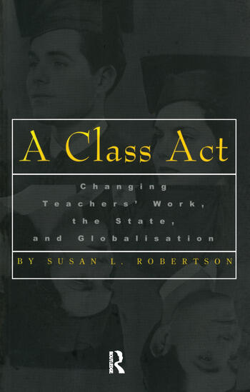 A Class Act Changing Teachers Work, the State, and Globalisation book cover