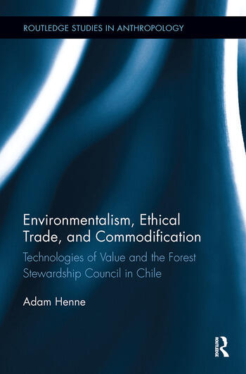 Environmentalism, Ethical Trade, and Commodification Technologies of Value and the Forest Stewardship Council in Chile book cover