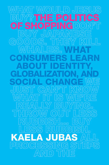 The Politics of Shopping What Consumers Learn about Identity, Globalization, and Social Change book cover