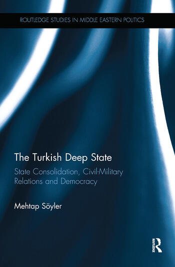 The Turkish Deep State State Consolidation, Civil-Military Relations and Democracy book cover