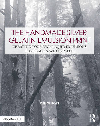 The Handmade Silver Gelatin Emulsion Print Creating Your Own Liquid Emulsions for Black & White Paper book cover