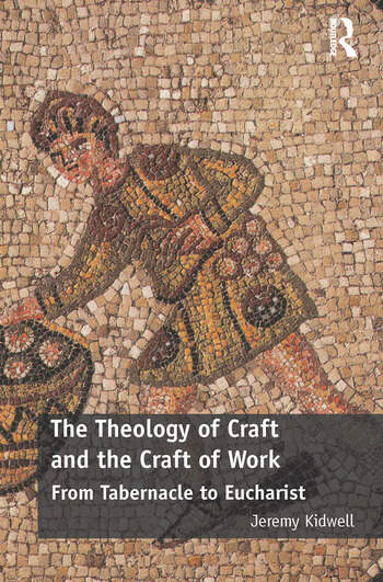 The Theology of Craft and the Craft of Work From Tabernacle to Eucharist book cover