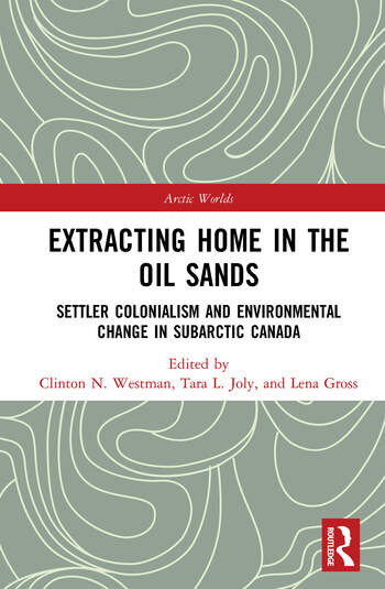 Extracting Home in the Oil Sands Settler Colonialism and Environmental Change in Subarctic Canada book cover