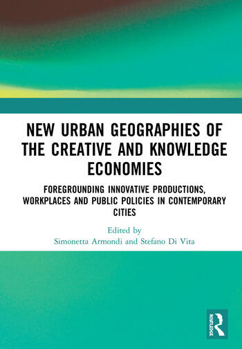 New Urban Geographies of the Creative and Knowledge Economies Foregrounding Innovative Productions, Workplaces and Public Policies in Contemporary Cities book cover