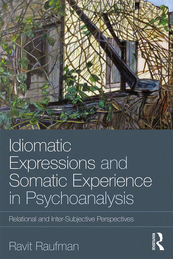Idiomatic Expressions and Somatic Experience in Psychoanalysis Relational and Inter-Subjective Perspectives book cover