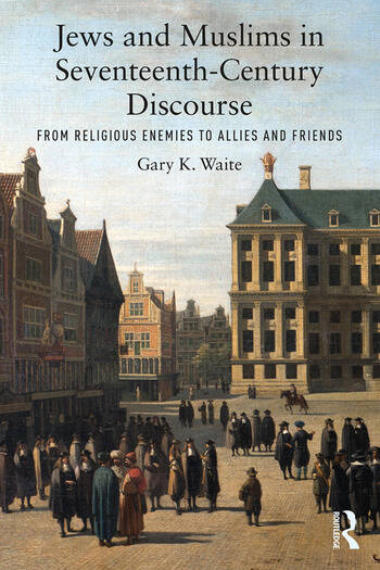Jews and Muslims in Seventeenth-Century Discourse From Religious Enemies to Allies and Friends book cover