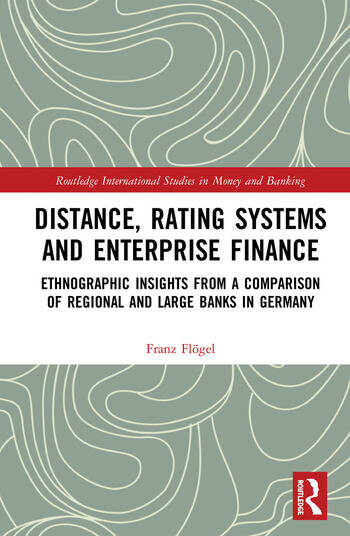Distance, Rating Systems and Enterprise Finance Ethnographic Insights from a Comparison of Regional and Large Banks in Germany book cover
