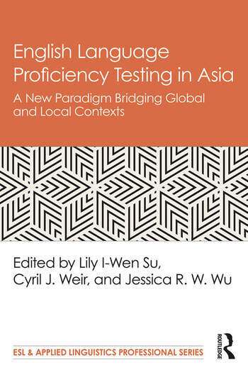 English Language Proficiency Testing in Asia A New Paradigm Bridging Global and Local Contexts book cover