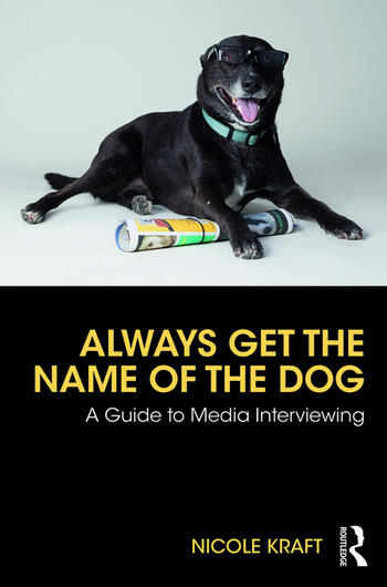 Always Get the Name of the Dog A Guide to Media Interviewing book cover