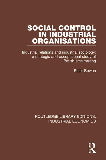 Social Control in Industrial Organisations Industrial Relations and Industrial Sociology: A Strategic and Occupational Study of British Steelmaking book cover