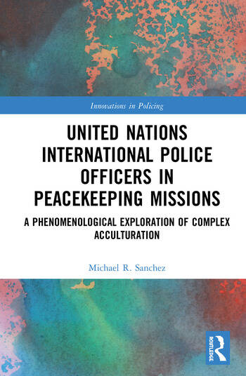 United Nations International Police Officers in Peacekeeping Missions A Phenomenological Exploration of Complex Acculturation book cover