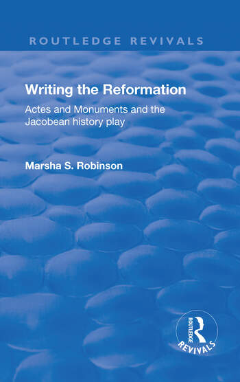 Writing the Reformation: Acts and Monuments and the Jacobean History Play Acts and Monuments and the Jacobean History Play book cover