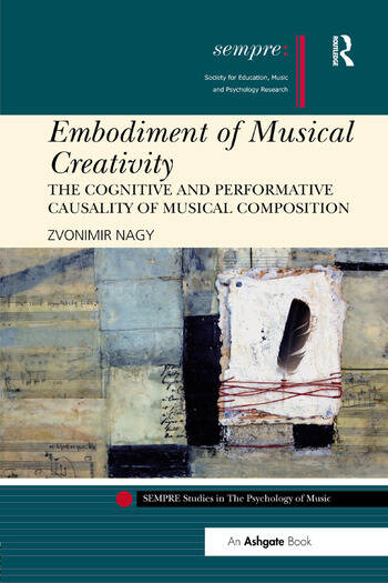 Embodiment of Musical Creativity The Cognitive and Performative Causality of Musical Composition book cover