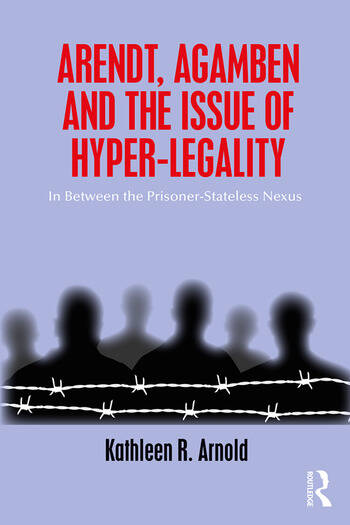Arendt, Agamben and the Issue of Hyper-Legality In Between the Prisoner-Stateless Nexus book cover
