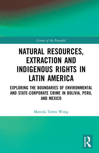 Natural Resources, Extraction and Indigenous Rights in Latin America Exploring the Boundaries of Environmental and State-Corporate Crime in Bolivia, Peru, and Mexico book cover