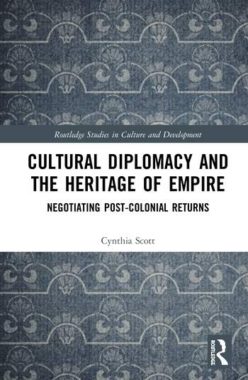 Cultural Diplomacy and the Heritage of Empire Negotiating Post-Colonial Returns book cover