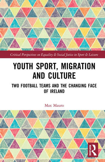 Youth Sport, Migration and Culture Two Football Teams and the Changing Face of Ireland book cover