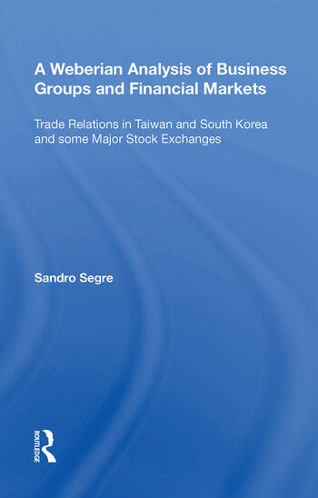 A Weberian Analysis of Business Groups and Financial Markets Trade Relations in Taiwan and Korea and some Major Stock Exchanges book cover