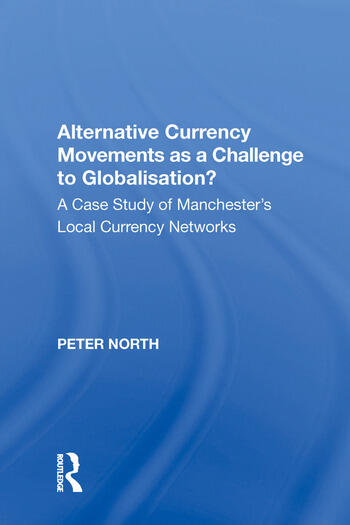 Alternative Currency Movements as a Challenge to Globalisation? A Case Study of Manchester's Local Currency Networks book cover