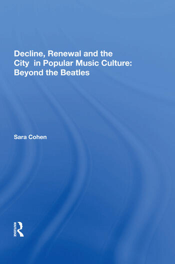 Decline, Renewal and the City in Popular Music Culture: Beyond the Beatles book cover