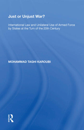 Just or Unjust War? International Law and Unilateral Use of Armed Force by States at the Turn of the 20th Century book cover