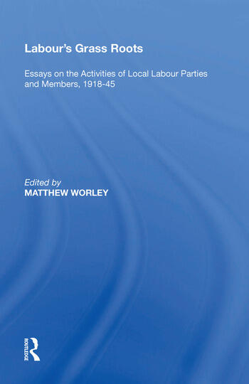 Labour's Grass Roots Essays on the Activities of Local Labour Parties and Members, 1918�45 book cover