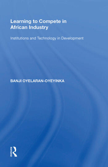 Learning to Compete in African Industry Institutions and Technology in Development book cover