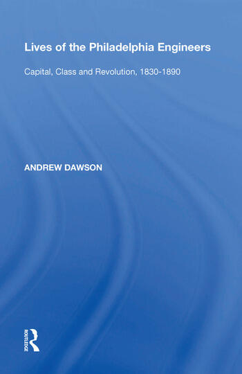 Lives of the Philadelphia Engineers Capital, Class and Revolution, 1830�1890 book cover