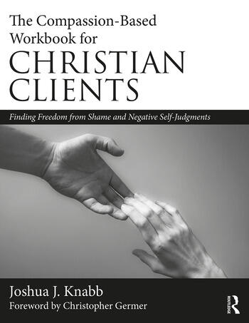 The Compassion-Based Workbook for Christian Clients Finding Freedom from Shame and Negative Self-Judgments book cover