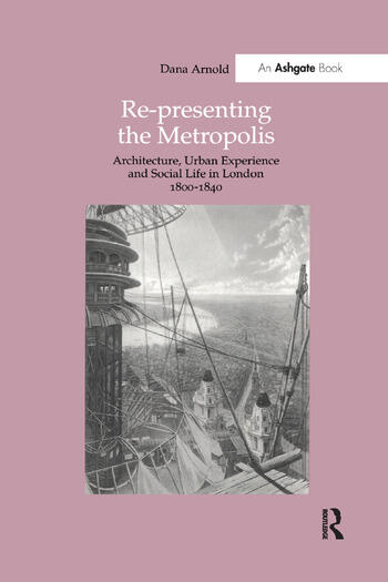 Re-Presenting the Metropolis Architecture, Urban Experience and Social Life in London 1800–1840 book cover
