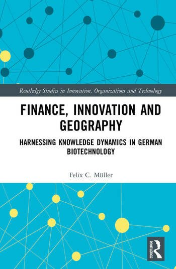 Finance, Innovation and Geography Harnessing Knowledge Dynamics in German Biotechnology book cover