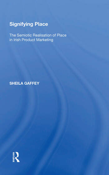 Signifying Place The Semiotic Realisation of Place in Irish Product Marketing book cover