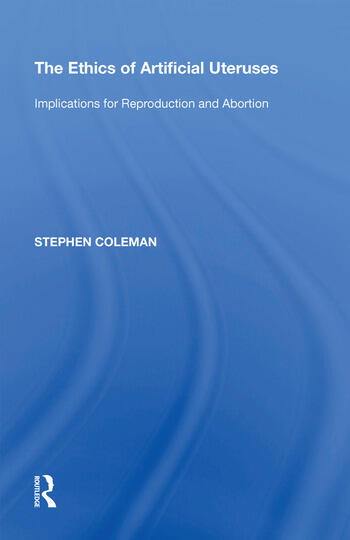 The Ethics of Artificial Uteruses Implications for Reproduction and Abortion book cover
