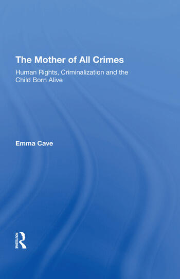 The Mother of All Crimes Human Rights, Criminalization and the Child Born Alive book cover