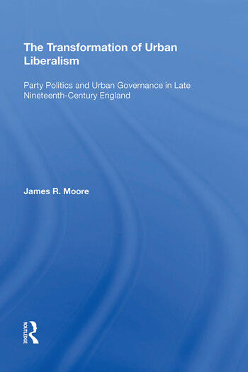 The Transformation of Urban Liberalism Party Politics and Urban Governance in Late Nineteenth-Century England book cover