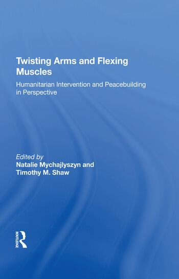 Twisting Arms and Flexing Muscles Humanitarian Intervention and Peacebuilding in Perspective book cover