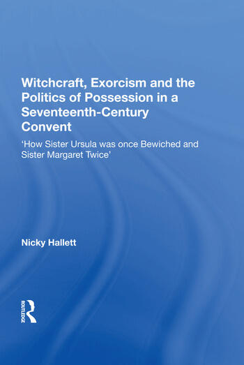 Witchcraft, Exorcism and the Politics of Possession in a Seventeenth-Century Convent 'How Sister Ursula was once Bewiched and Sister Margaret Twice' book cover