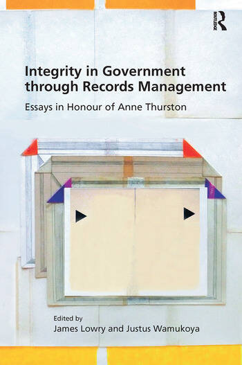 Integrity in Government through Records Management Essays in Honour of Anne Thurston book cover