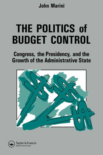 The Politics Of Budget Control Congress, The Presidency And Growth Of The Administrative State book cover