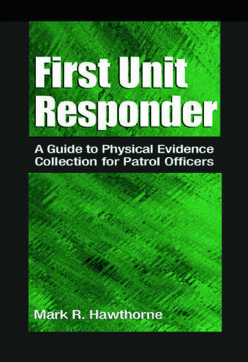 First Unit Responder A Guide to Physical Evidence Collection for Patrol Officers book cover