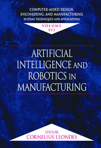 Computer-Aided Design, Engineering, and Manufacturing Systems Techniques and Applications, Volume VII, Artificial Intelligence and Robotics in Manufacturing book cover
