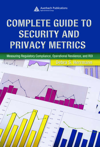 Complete Guide to Security and Privacy Metrics Measuring Regulatory Compliance, Operational Resilience, and ROI book cover