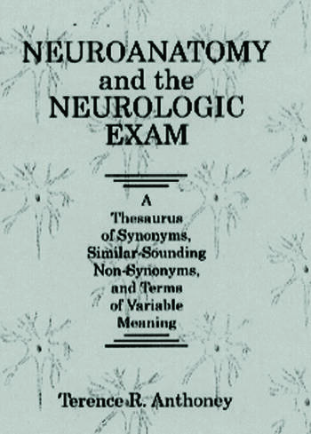 Neuroanatomy and the Neurologic Exam A Thesaurus of Synonyms, Similar-Sounding Non-Synonyms, and Terms of Variable Meaning book cover